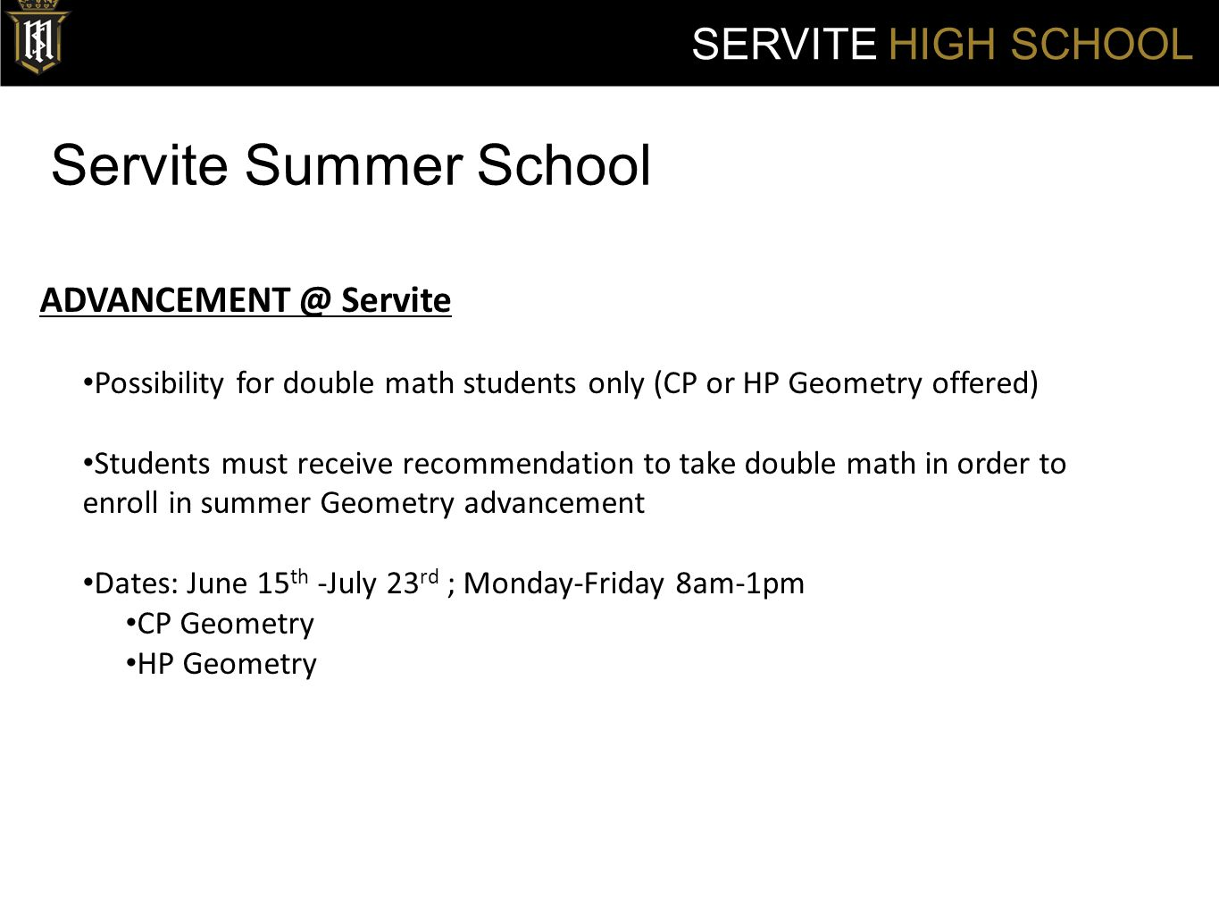 Servite Summer School SERVITE HIGH SCHOOL ADVANCEMENT @ Servite Possibility for double math students only (CP or HP Geometry offered) Students must receive recommendation to take double math in order to enroll in summer Geometry advancement Dates: June 15 th -July 23 rd ; Monday-Friday 8am-1pm CP Geometry HP Geometry