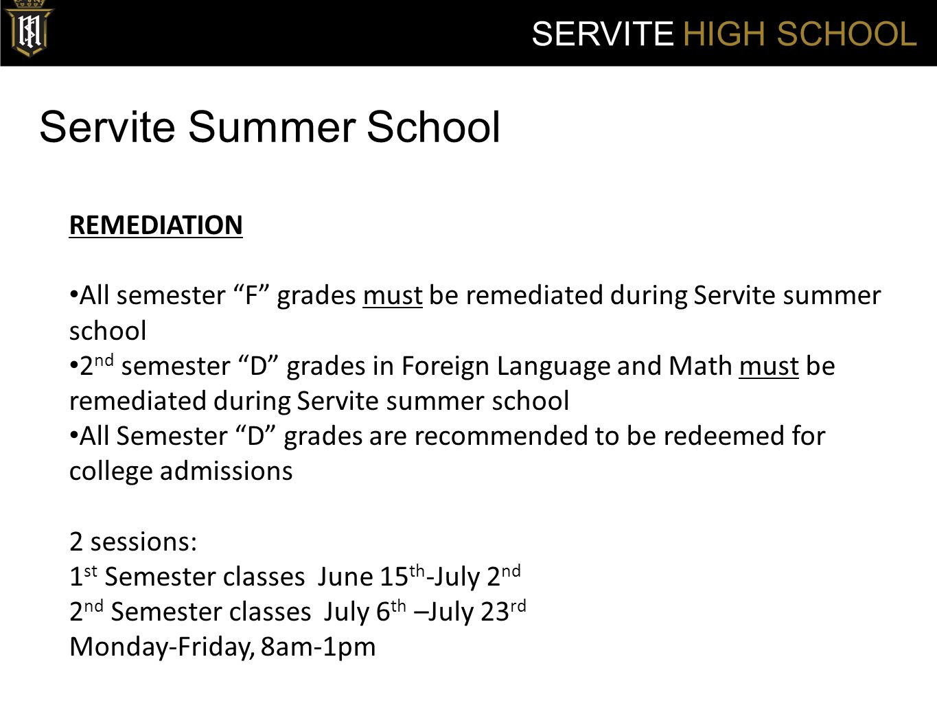 Servite Summer School SERVITE HIGH SCHOOL REMEDIATION All semester F grades must be remediated during Servite summer school 2 nd semester D grades in Foreign Language and Math must be remediated during Servite summer school All Semester D grades are recommended to be redeemed for college admissions 2 sessions: 1 st Semester classes June 15 th -July 2 nd 2 nd Semester classes July 6 th –July 23 rd Monday-Friday, 8am-1pm