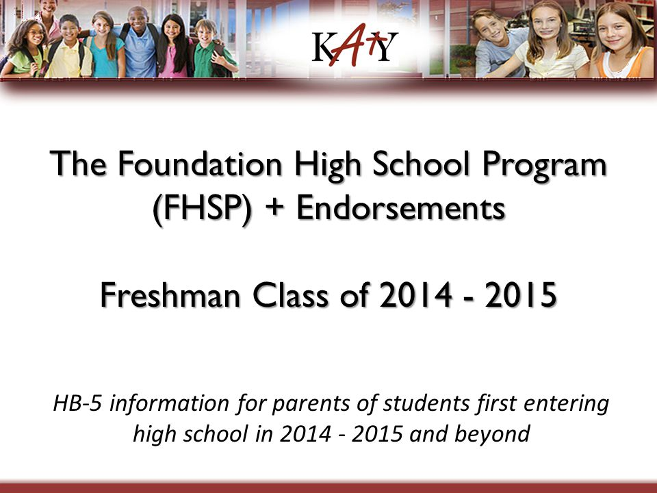 The Foundation High School Program (FHSP) + Endorsements Freshman Class of 2014 - 2015 HB-5 information for parents of students first entering high sc