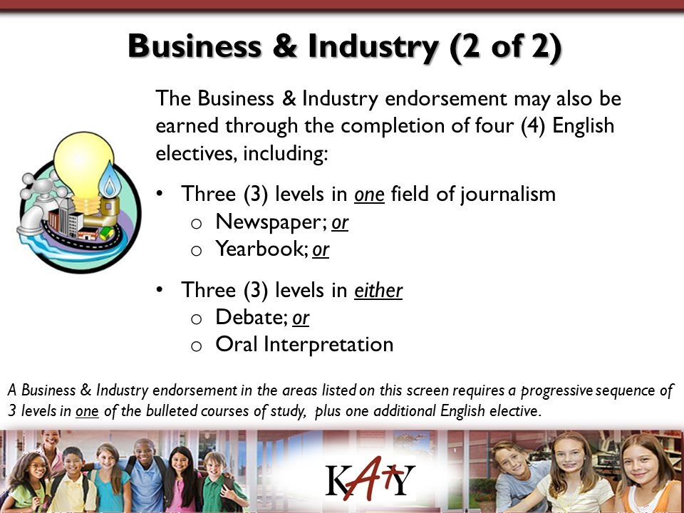 Business & Industry (2 of 2) The Business & Industry endorsement may also be earned through the completion of four (4) English electives, including: Three (3) levels in one field of journalism o Newspaper; or o Yearbook; or Three (3) levels in either o Debate; or o Oral Interpretation A Business & Industry endorsement in the areas listed on this screen requires a progressive sequence of 3 levels in one of the bulleted courses of study, plus one additional English elective.