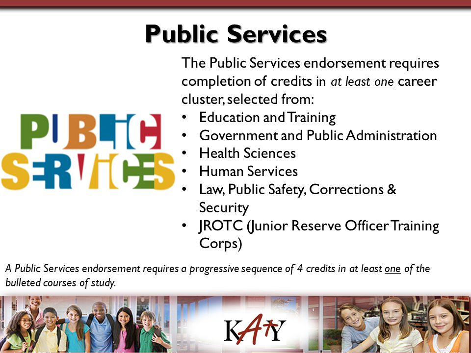 Public Services The Public Services endorsement requires completion of credits in at least one career cluster, selected from: Education and Training G