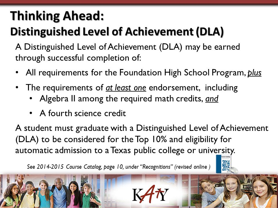 Thinking Ahead: Distinguished Level of Achievement (DLA) A Distinguished Level of Achievement (DLA) may be earned through successful completion of: All requirements for the Foundation High School Program, plus The requirements of at least one endorsement, including Algebra II among the required math credits, and A fourth science credit A student must graduate with a Distinguished Level of Achievement (DLA) to be considered for the Top 10% and eligibility for automatic admission to a Texas public college or university.