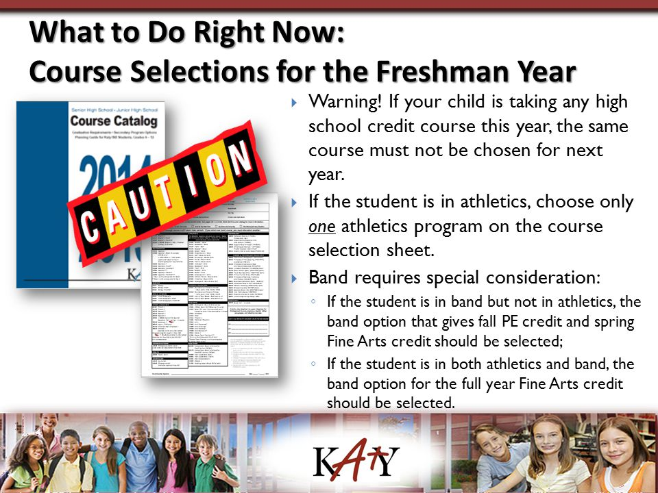 What to Do Right Now: Course Selections for the Freshman Year  Warning! If your child is taking any high school credit course this year, the same cou