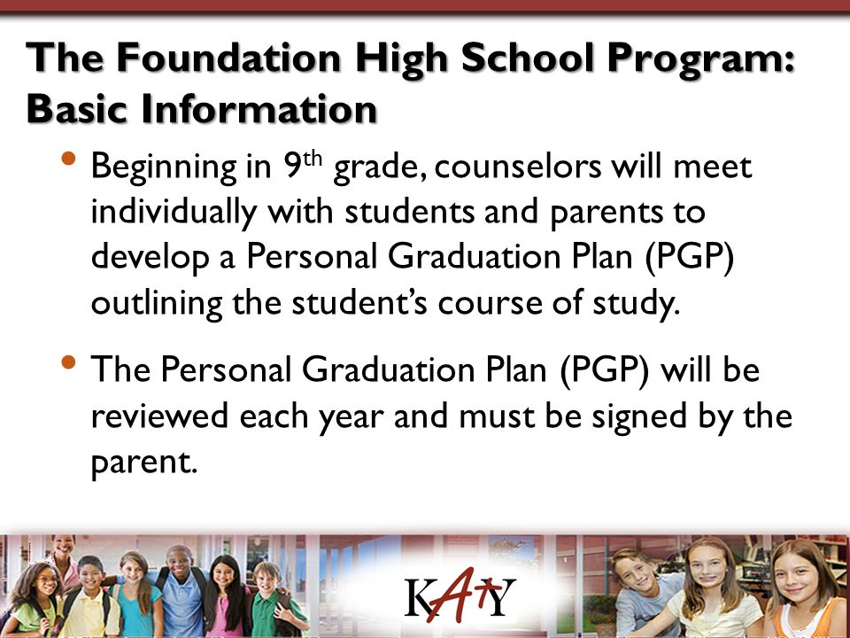 The Foundation High School Program: Basic Information Beginning in 9 th grade, counselors will meet individually with students and parents to develop