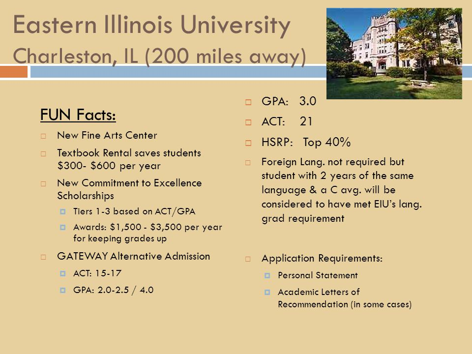Eastern Illinois University Charleston, IL (200 miles away) FUN Facts:  New Fine Arts Center  Textbook Rental saves students $300- $600 per year  New Commitment to Excellence Scholarships  Tiers 1-3 based on ACT/GPA  Awards: $1,500 - $3,500 per year for keeping grades up  GATEWAY Alternative Admission  ACT: 15-17  GPA: 2.0-2.5 / 4.0  GPA: 3.0  ACT: 21  HSRP: Top 40%  Foreign Lang.