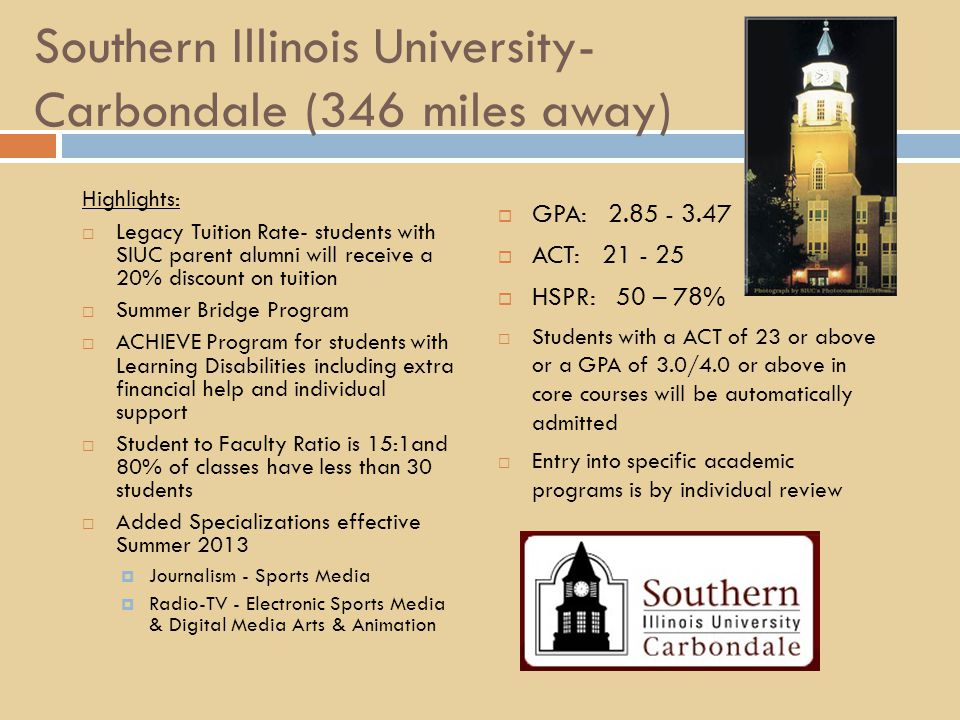 Southern Illinois University- Carbondale (346 miles away) Highlights:  Legacy Tuition Rate- students with SIUC parent alumni will receive a 20% discount on tuition  Summer Bridge Program  ACHIEVE Program for students with Learning Disabilities including extra financial help and individual support  Student to Faculty Ratio is 15:1and 80% of classes have less than 30 students  Added Specializations effective Summer 2013  Journalism - Sports Media  Radio-TV - Electronic Sports Media & Digital Media Arts & Animation  GPA: 2.85 - 3.47  ACT: 21 - 25  HSPR: 50 – 78%  Students with a ACT of 23 or above or a GPA of 3.0/4.0 or above in core courses will be automatically admitted  Entry into specific academic programs is by individual review
