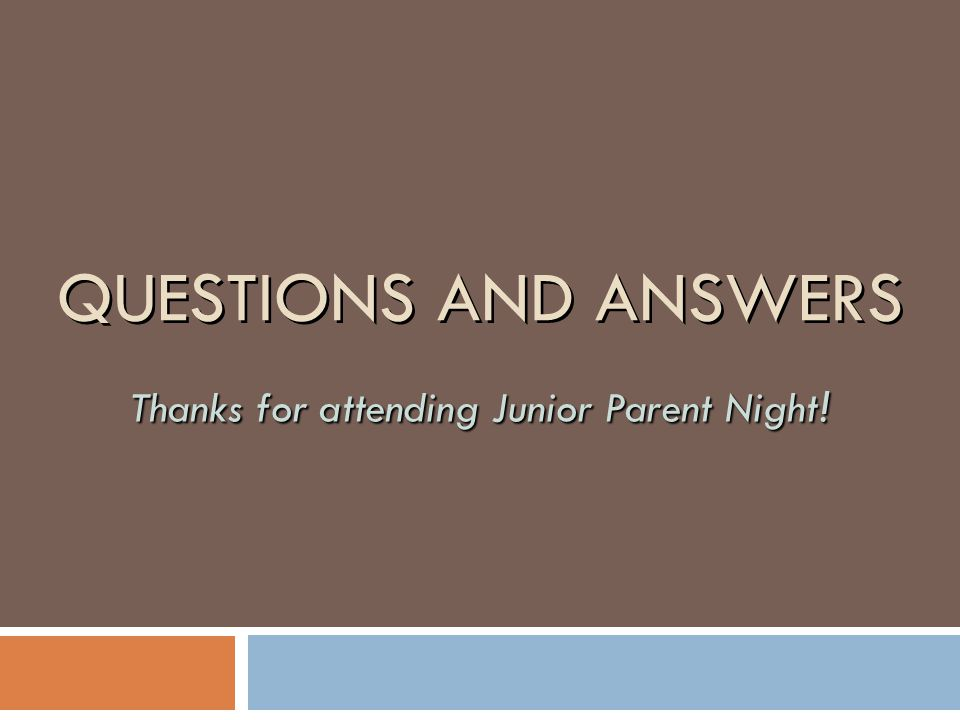 QUESTIONS AND ANSWERS Thanks for attending Junior Parent Night !
