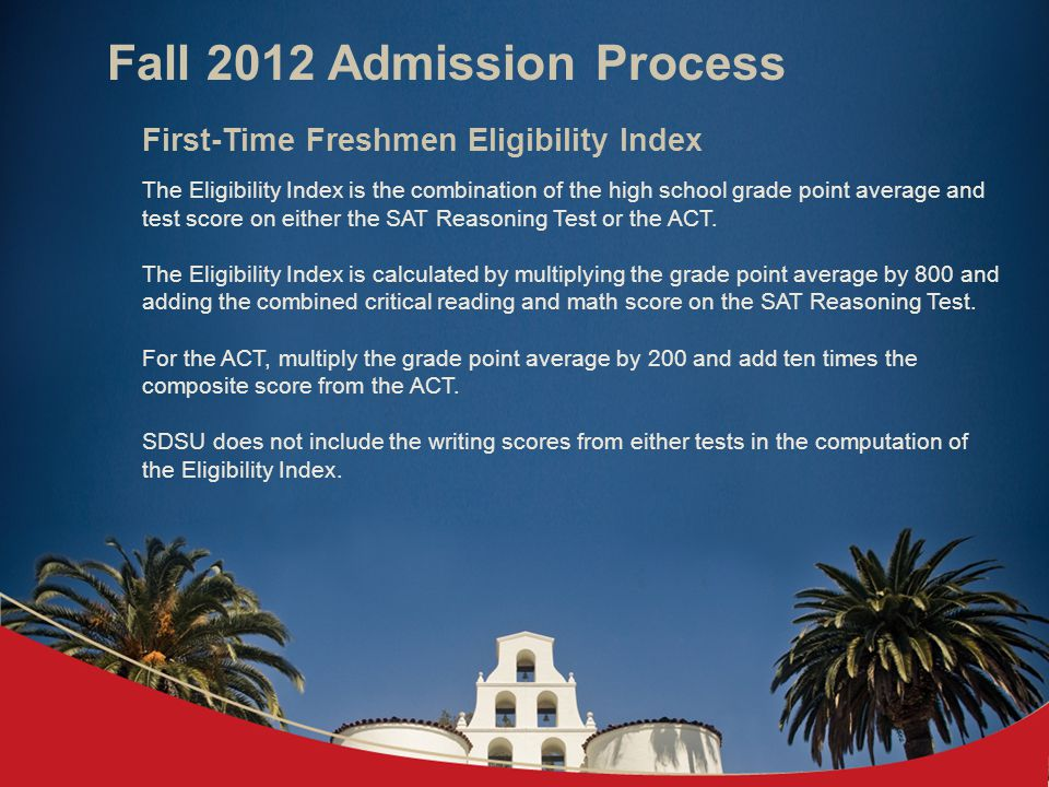 Fall 2012 Admission Process First-Time Freshmen Eligibility Index The Eligibility Index is the combination of the high school grade point average and test score on either the SAT Reasoning Test or the ACT.