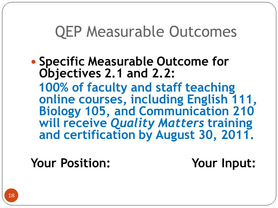 17 Specific Measurable Learner Outcome for Objective 1.5: 75% of students in the QEP cohort will demonstrate proficiency in the use of basic computer operations, software, and Blackboard applications as evidenced in scores of B or better in English 111, Biology 105, and Communication 210 online courses.