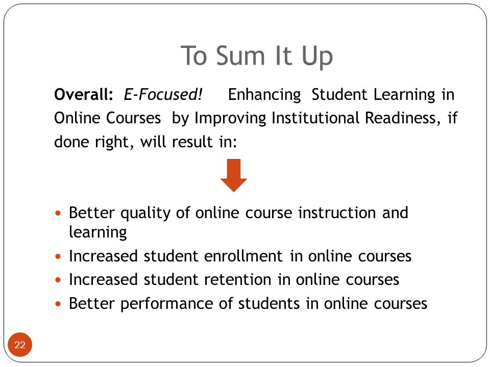 21 Specific Measurable Learner Outcome for Objective 3.2: 75% of students in the QEP cohort will persist in the three online courses and express interest in enrolling in additional online courses at advanced levels, implying better preparation and support will boost retention of students in online courses Your Position:Your Input: QEP Measurable Outcomes