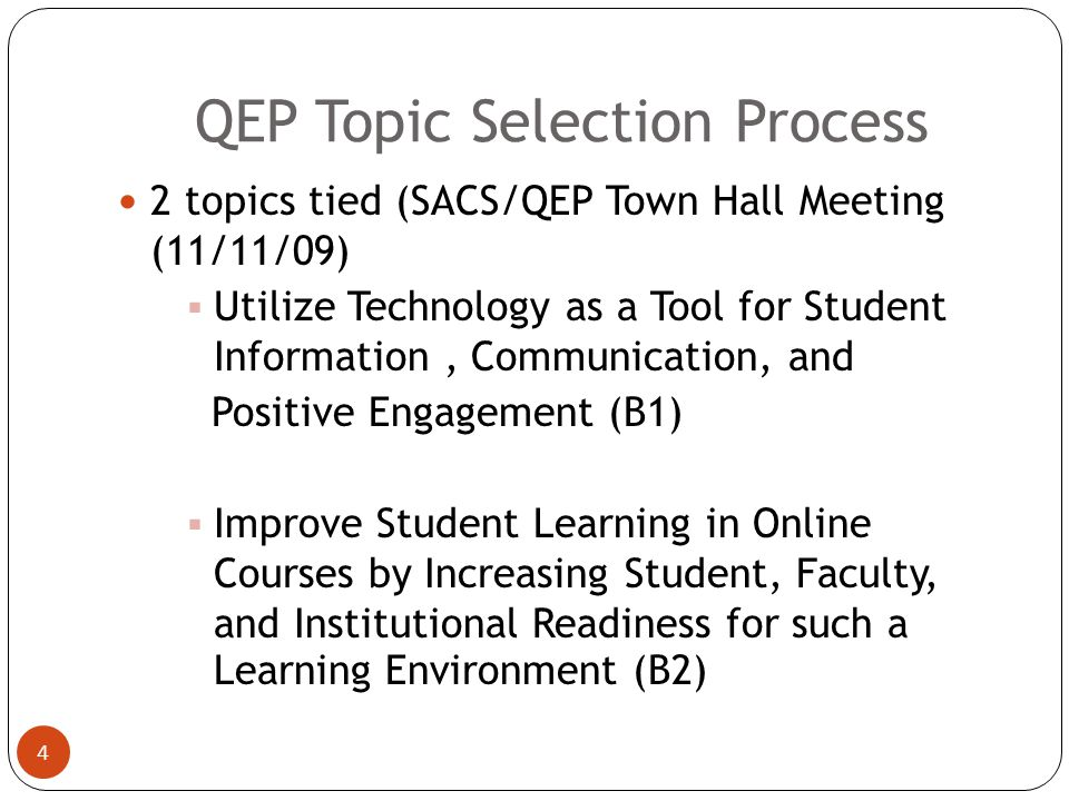 QEP Topic Selection Process 3 11 topics (March 23-May 1, 2009) 22 topics (May 1-July 21, 2009) Topics reduced from 22 to 8 o University Conference (8/17/09) o Freshman Seminar and College Survival Skills Classes (Fall 2009) o SACS Institutional Effectiveness and SLO Workshop(9/11/09)
