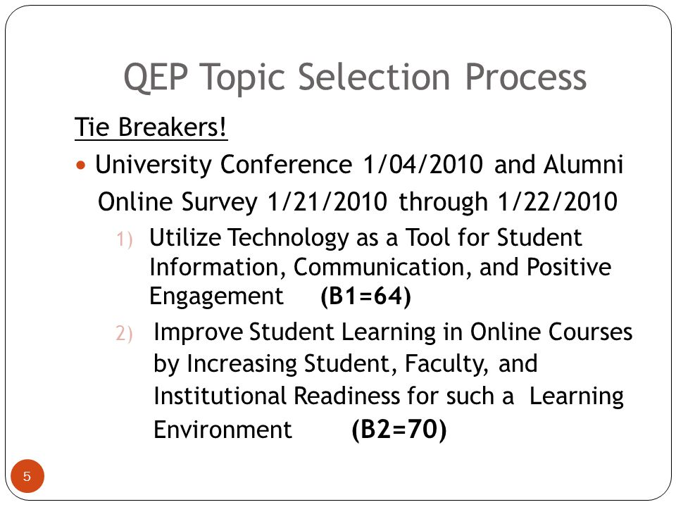 QEP Topic Selection Process 4 2 topics tied (SACS/QEP Town Hall Meeting (11/11/09)  Utilize Technology as a Tool for Student Information, Communication, and Positive Engagement (B1)  Improve Student Learning in Online Courses by Increasing Student, Faculty, and Institutional Readiness for such a Learning Environment (B2)