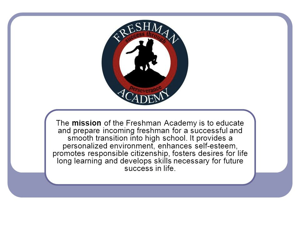 The mission of the Freshman Academy is to educate and prepare incoming freshman for a successful and smooth transition into high school. It provides a