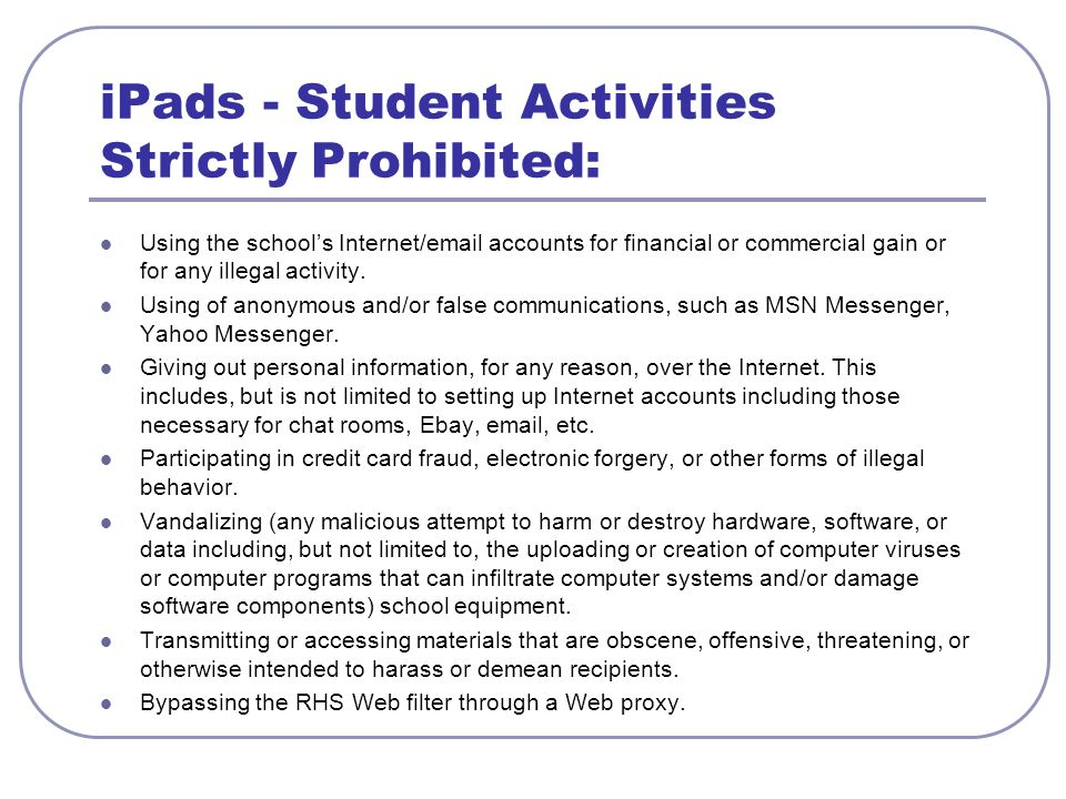 iPads - Student Activities Strictly Prohibited: Using the school's Internet/email accounts for financial or commercial gain or for any illegal activity.