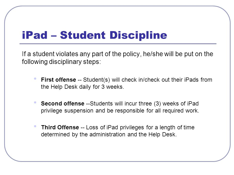 iPad – Student Discipline If a student violates any part of the policy, he/she will be put on the following disciplinary steps: First offense -- Stude