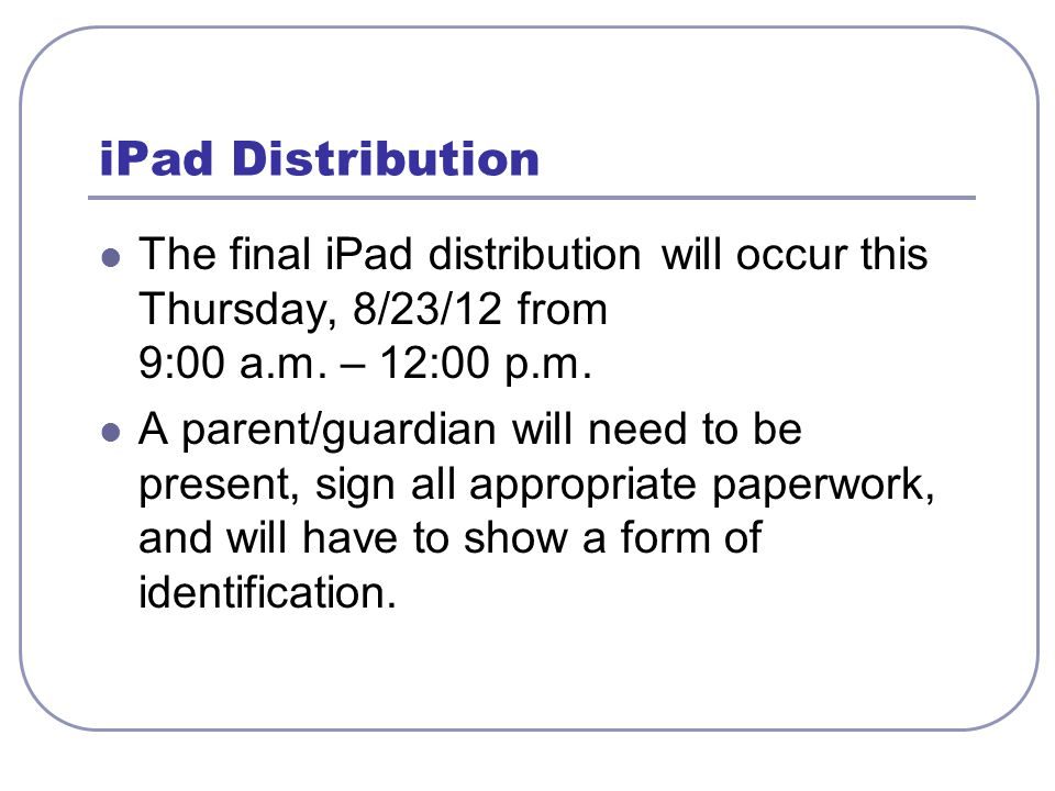 iPad Distribution The final iPad distribution will occur this Thursday, 8/23/12 from 9:00 a.m. – 12:00 p.m. A parent/guardian will need to be present,