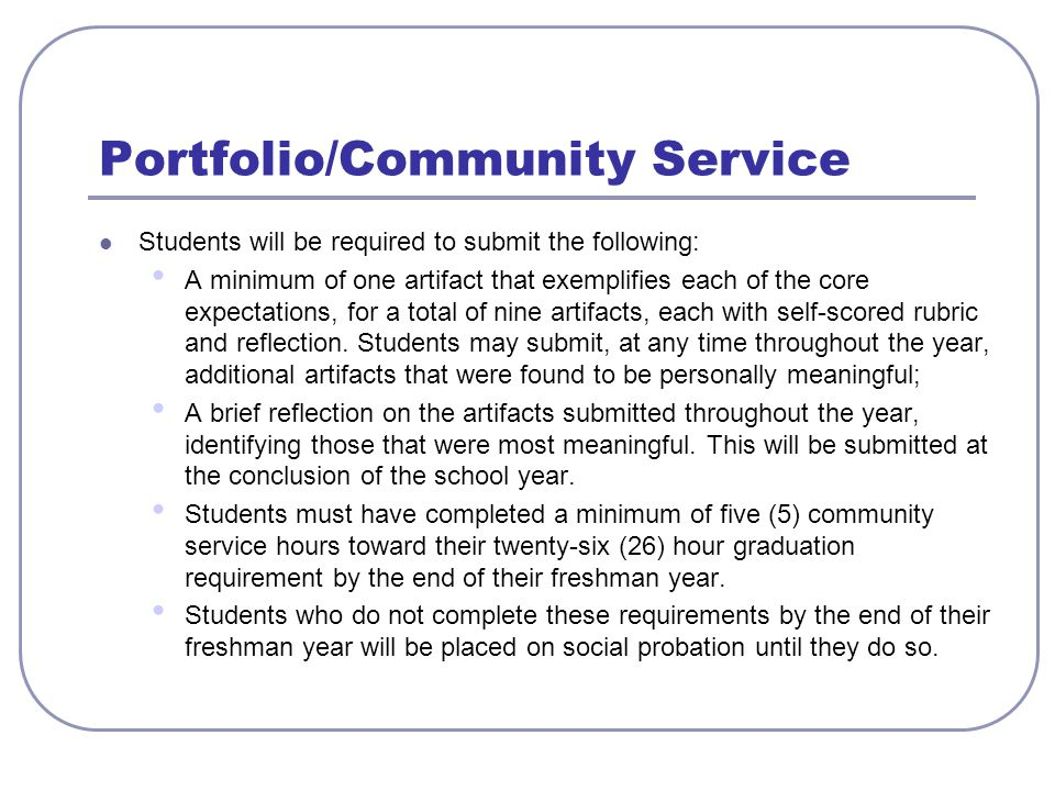 Portfolio/Community Service Students will be required to submit the following: A minimum of one artifact that exemplifies each of the core expectations, for a total of nine artifacts, each with self-scored rubric and reflection.