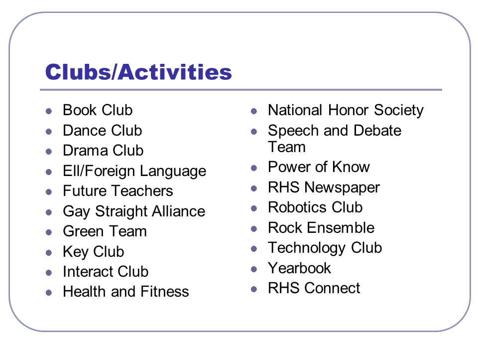 Clubs/Activities Book Club Dance Club Drama Club Ell/Foreign Language Future Teachers Gay Straight Alliance Green Team Key Club Interact Club Health and Fitness National Honor Society Speech and Debate Team Power of Know RHS Newspaper Robotics Club Rock Ensemble Technology Club Yearbook RHS Connect