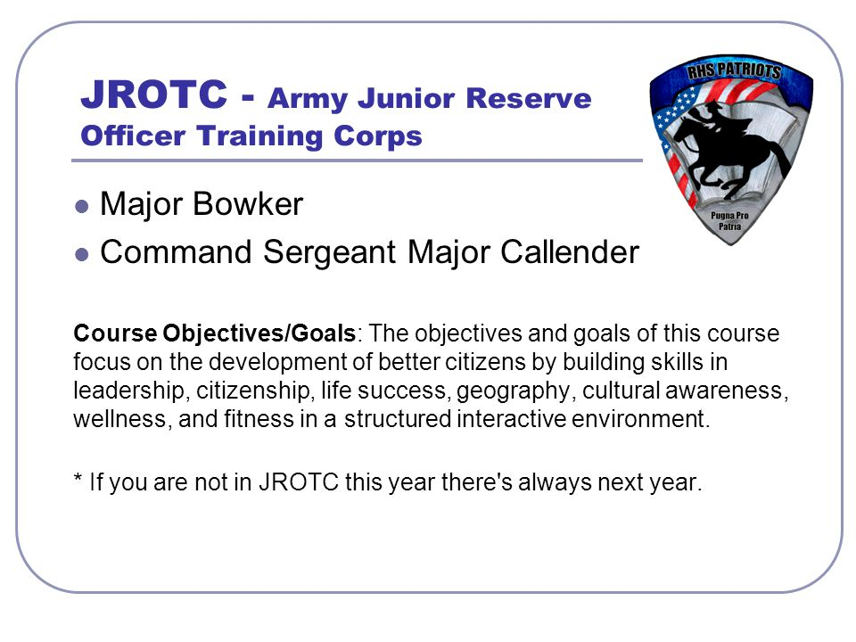 JROTC - Army Junior Reserve Officer Training Corps Major Bowker Command Sergeant Major Callender Course Objectives/Goals: The objectives and goals of