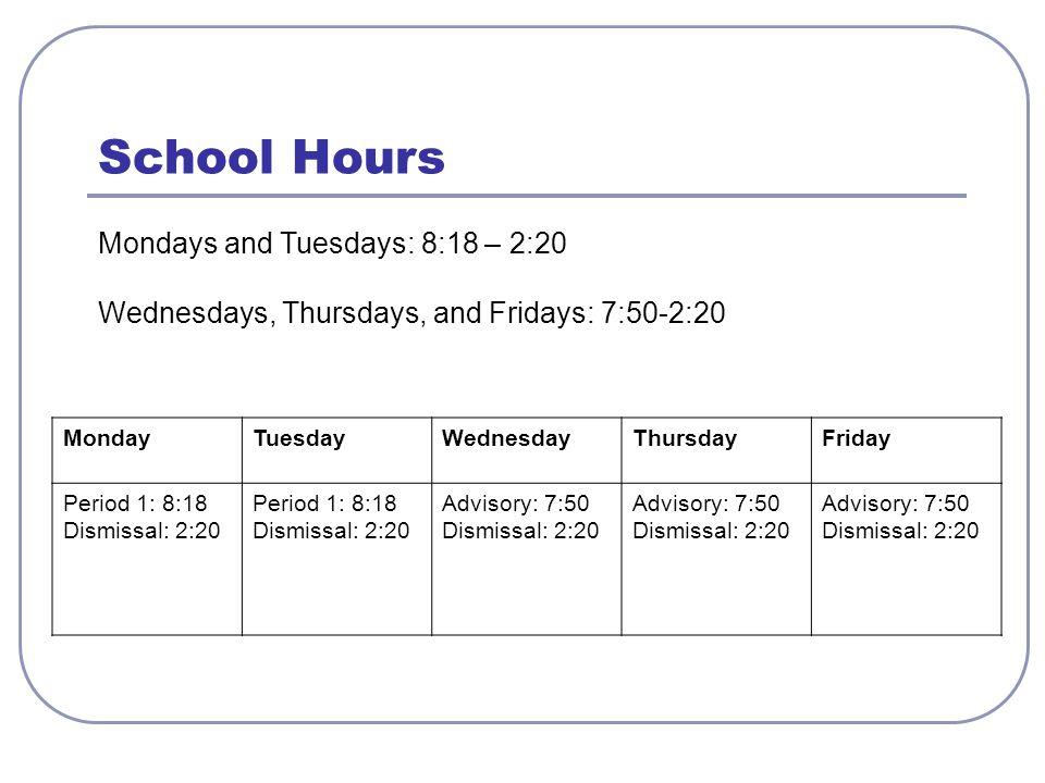 School Hours Mondays and Tuesdays: 8:18 – 2:20 Wednesdays, Thursdays, and Fridays: 7:50-2:20 MondayTuesdayWednesdayThursdayFriday Period 1: 8:18 Dismissal: 2:20 Period 1: 8:18 Dismissal: 2:20 Advisory: 7:50 Dismissal: 2:20 Advisory: 7:50 Dismissal: 2:20 Advisory: 7:50 Dismissal: 2:20