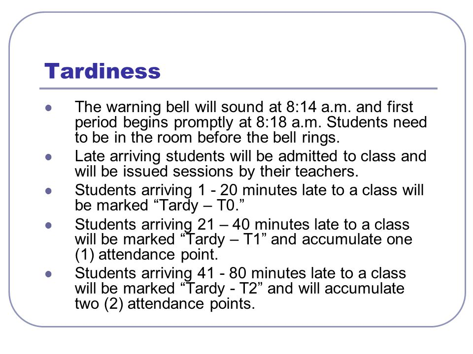 Tardiness The warning bell will sound at 8:14 a.m. and first period begins promptly at 8:18 a.m. Students need to be in the room before the bell rings