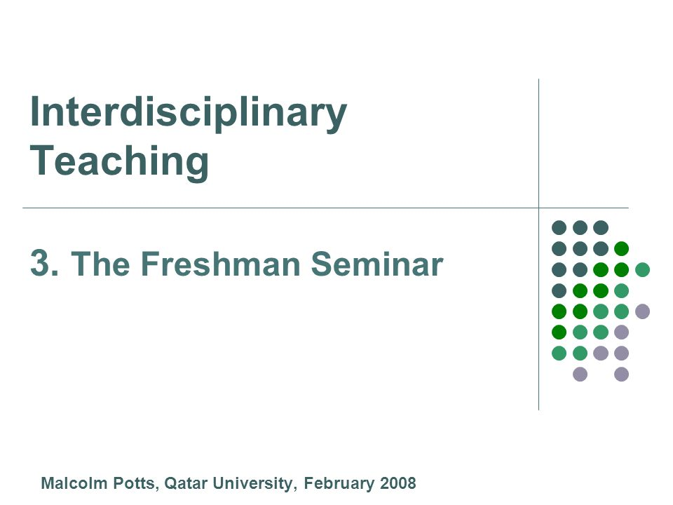 Interdisciplinary Teaching Malcolm Potts, Qatar University, February 2008 3. The Freshman Seminar