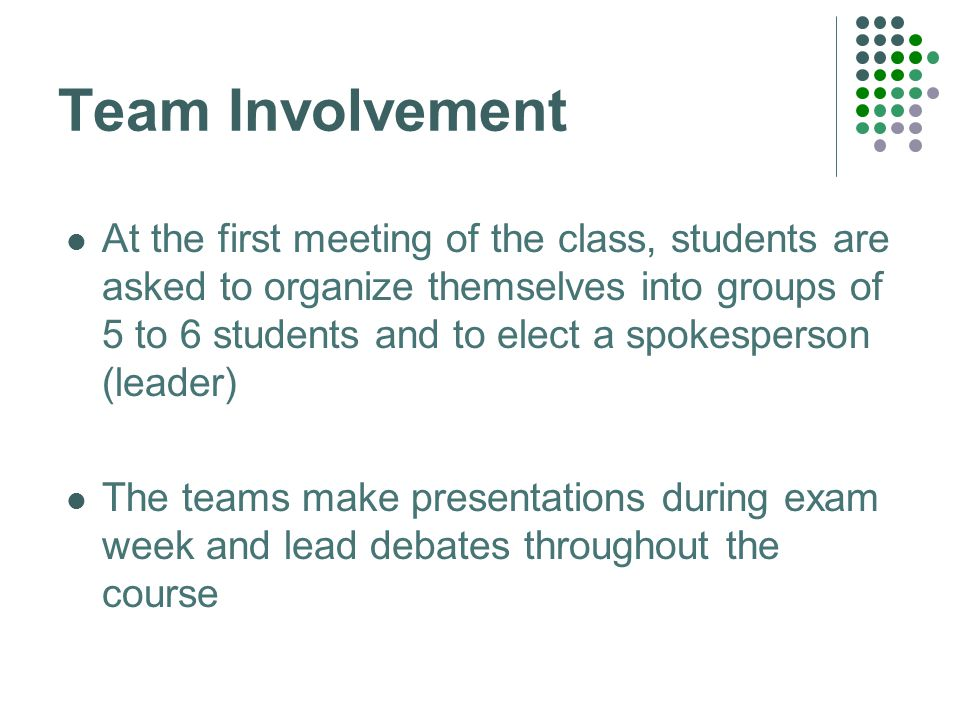 Team Involvement At the first meeting of the class, students are asked to organize themselves into groups of 5 to 6 students and to elect a spokesperson (leader) The teams make presentations during exam week and lead debates throughout the course