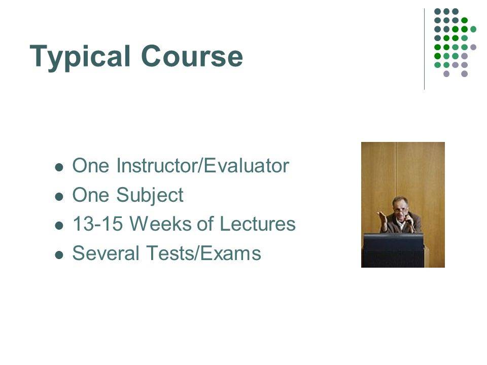 Typical Course One Instructor/Evaluator One Subject 13-15 Weeks of Lectures Several Tests/Exams
