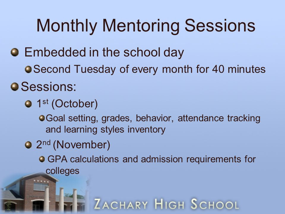 Monthly Mentoring Sessions Embedded in the school day Second Tuesday of every month for 40 minutes Sessions: 1 st (October) Goal setting, grades, behavior, attendance tracking and learning styles inventory 2 nd (November) GPA calculations and admission requirements for colleges