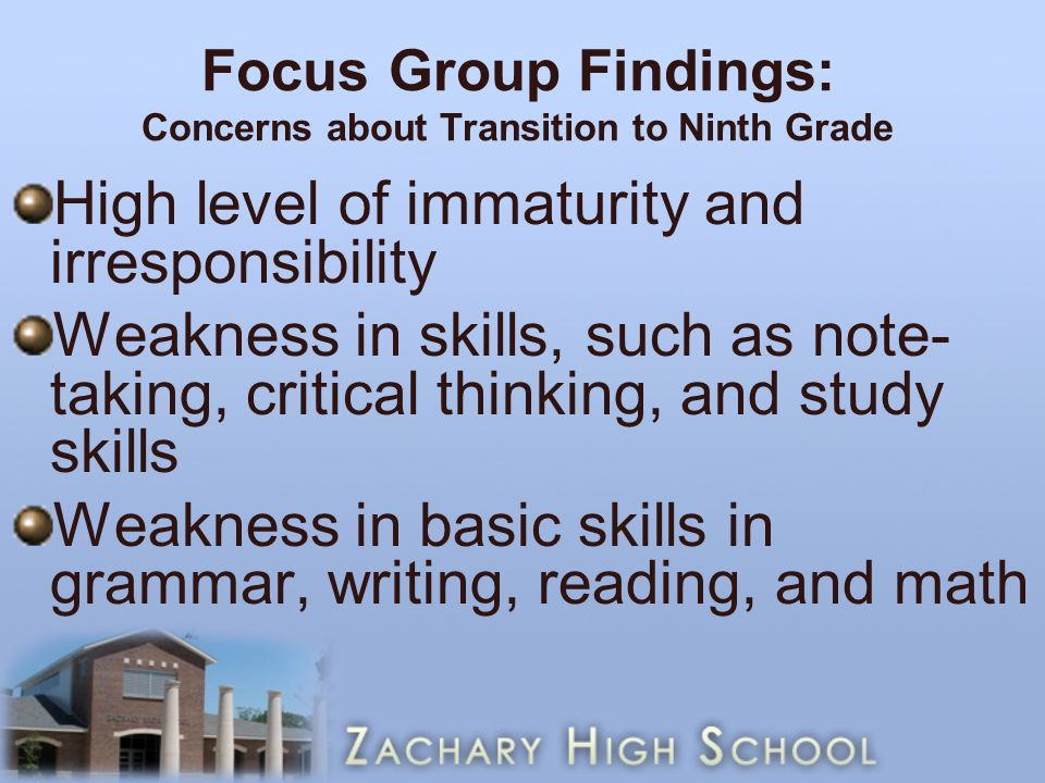 Focus Group Findings: Concerns about Transition to Ninth Grade High level of immaturity and irresponsibility Weakness in skills, such as note- taking, critical thinking, and study skills Weakness in basic skills in grammar, writing, reading, and math
