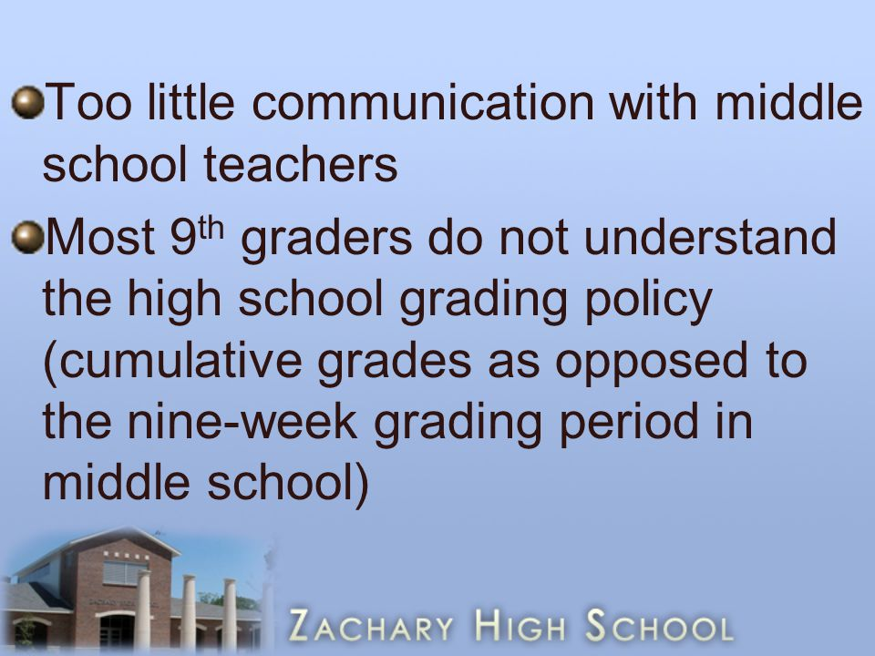 Too little communication with middle school teachers Most 9 th graders do not understand the high school grading policy (cumulative grades as opposed to the nine-week grading period in middle school)