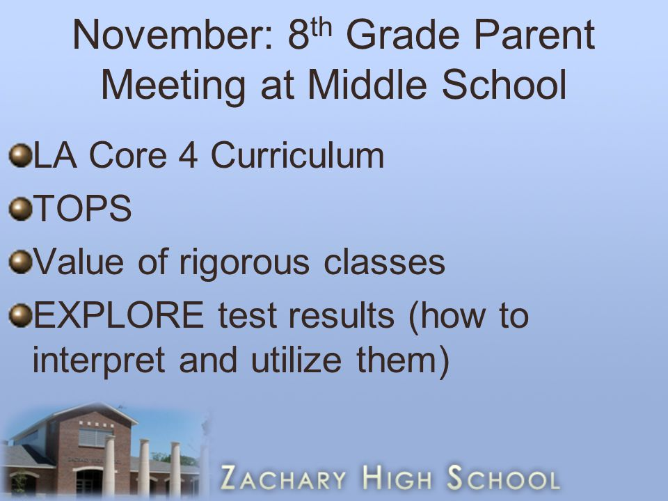 November: 8 th Grade Parent Meeting at Middle School LA Core 4 Curriculum TOPS Value of rigorous classes EXPLORE test results (how to interpret and utilize them)