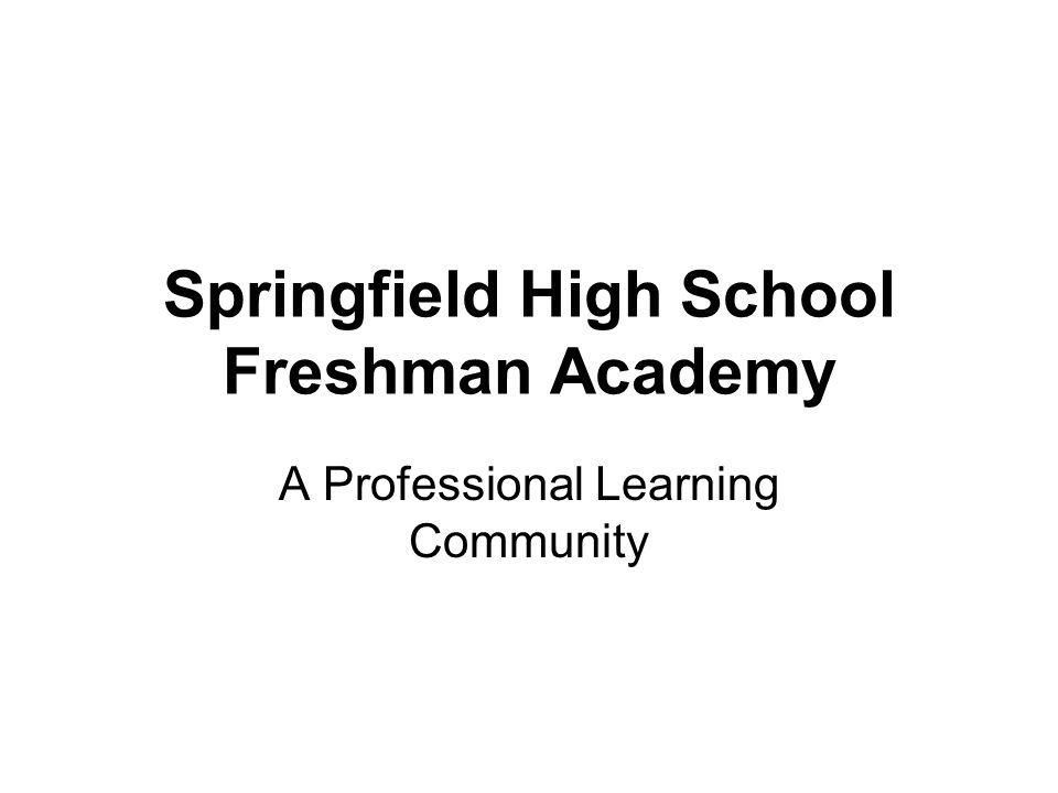 Springfield High School Freshman Academy A Professional Learning Community