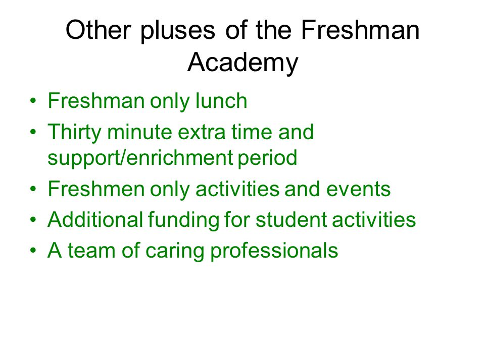 Other pluses of the Freshman Academy Freshman only lunch Thirty minute extra time and support/enrichment period Freshmen only activities and events Ad