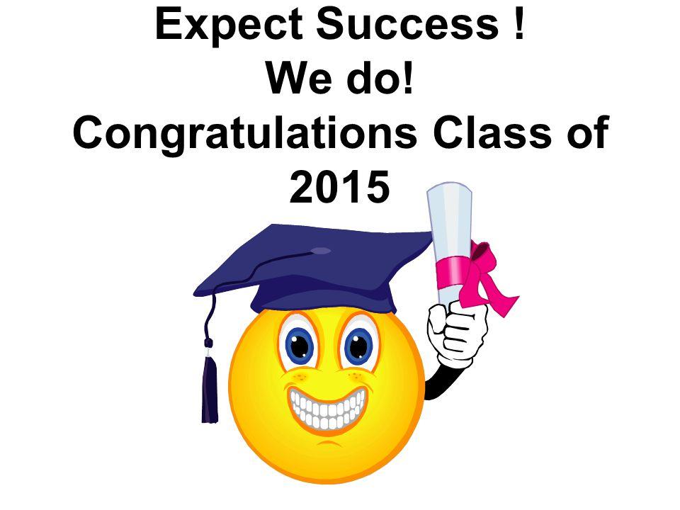 Expect Success ! We do! Congratulations Class of 2015