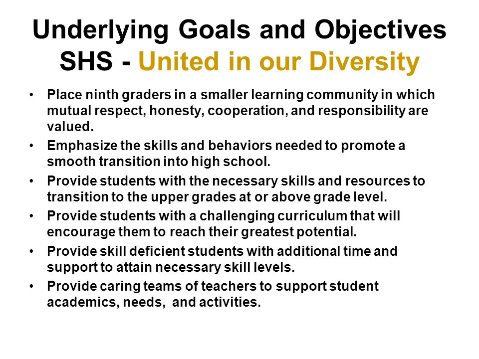 Underlying Goals and Objectives SHS - United in our Diversity Place ninth graders in a smaller learning community in which mutual respect, honesty, cooperation, and responsibility are valued.