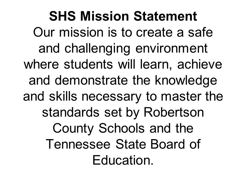SHS Mission Statement Our mission is to create a safe and challenging environment where students will learn, achieve and demonstrate the knowledge and skills necessary to master the standards set by Robertson County Schools and the Tennessee State Board of Education.