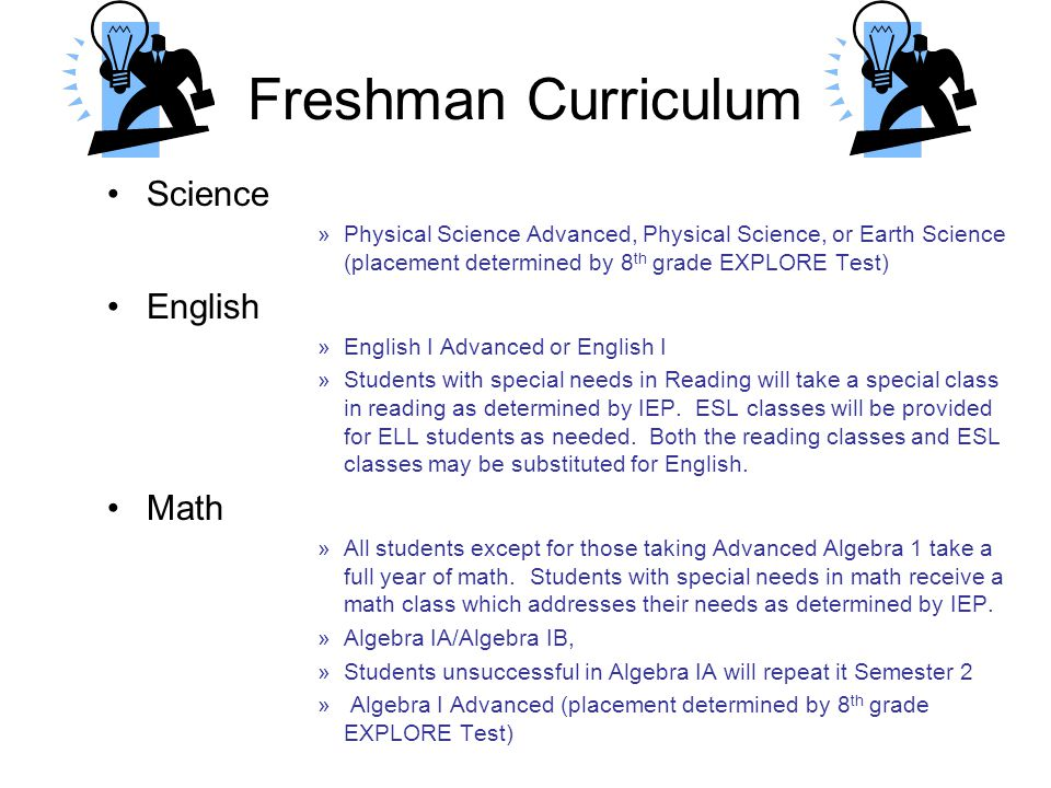 Freshman Curriculum Science »Physical Science Advanced, Physical Science, or Earth Science (placement determined by 8 th grade EXPLORE Test) English »English I Advanced or English I »Students with special needs in Reading will take a special class in reading as determined by IEP.