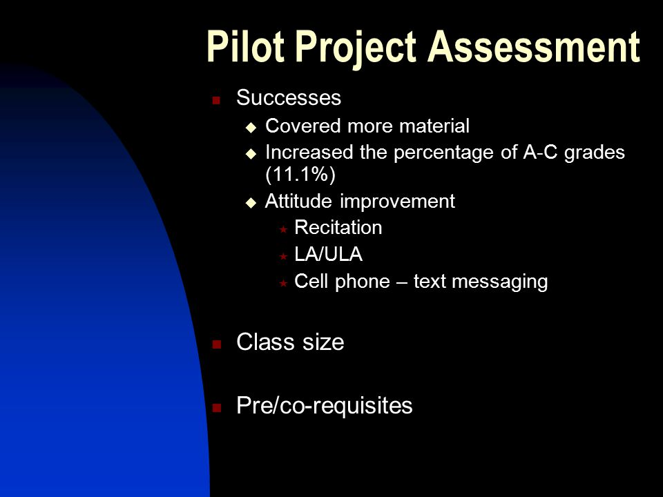 Pilot Project Assessment Successes  Covered more material  Increased the percentage of A-C grades (11.1%)  Attitude improvement  Recitation  LA/ULA  Cell phone – text messaging Class size Pre/co-requisites