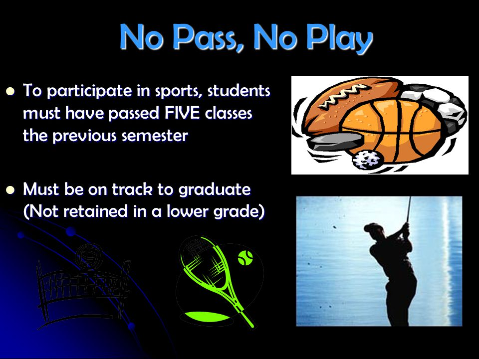 No Pass, No Play No Pass, No Play To participate in sports, students must have passed FIVE classes the previous semester To participate in sports, stu