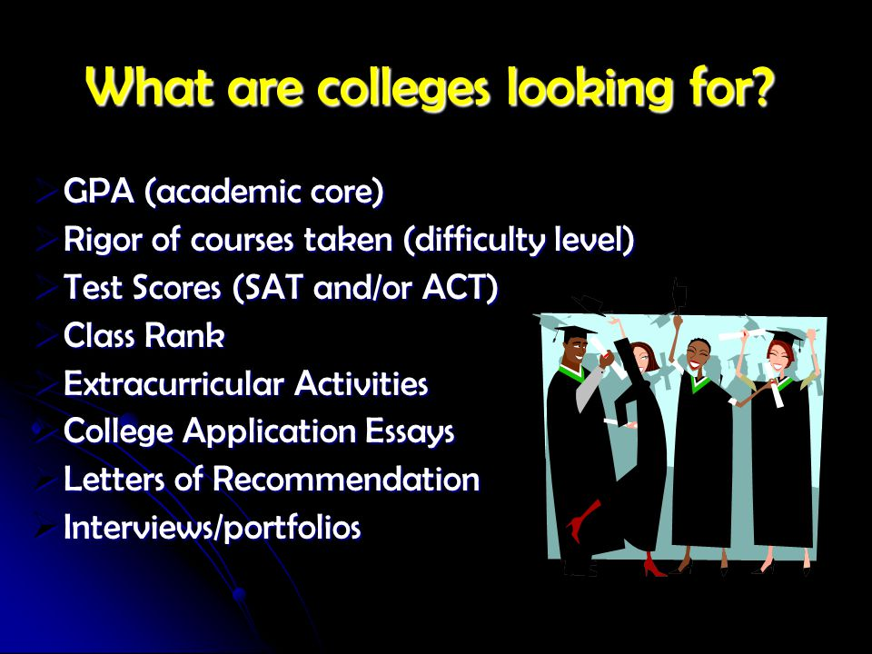 What are colleges looking for?  GPA (academic core)  Rigor of courses taken (difficulty level)  Test Scores (SAT and/or ACT)  Class Rank  Extracu