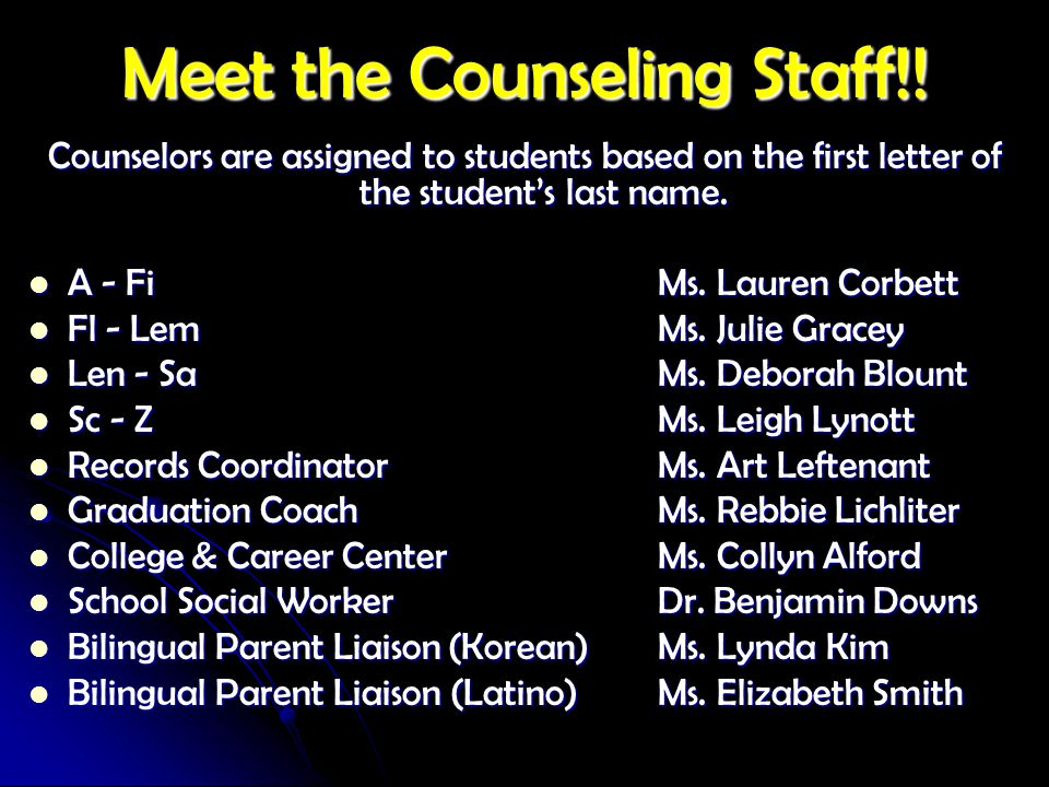 Meet the Counseling Staff!! Counselors are assigned to students based on the first letter of the student's last name. A - FiMs. Lauren Corbett A - FiM