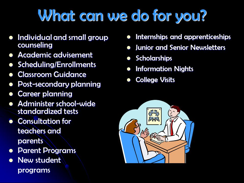 What can we do for you? Individual and small group counseling Individual and small group counseling Academic advisement Academic advisement Scheduling