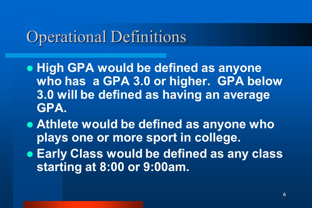 6 Operational Definitions High GPA would be defined as anyone who has a GPA 3.0 or higher. GPA below 3.0 will be defined as having an average GPA. Ath