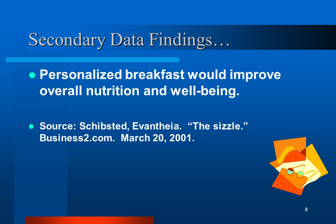 9 Secondary Data Findings… The study conducted on the relationship between breakfast and school performance proved that breakfast influences memory capability, but not other aspects of school performance.