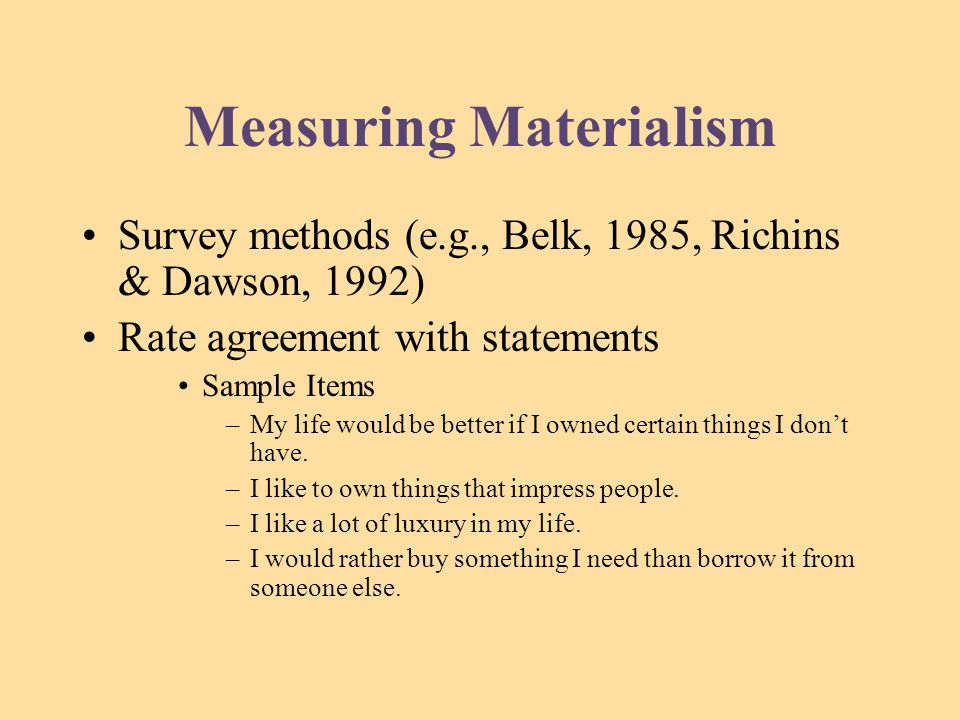 Measuring Materialism Survey methods (e.g., Belk, 1985, Richins & Dawson, 1992) Rate agreement with statements Sample Items –My life would be better if I owned certain things I don't have.