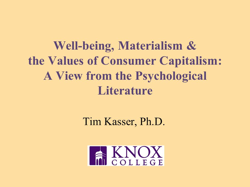 Well-being, Materialism & the Values of Consumer Capitalism: A View from the Psychological Literature Tim Kasser, Ph.D.