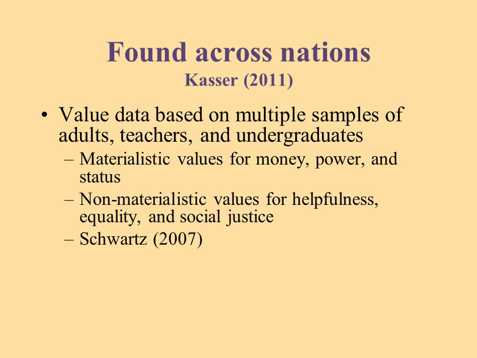 Found across nations Kasser (2011) Value data based on multiple samples of adults, teachers, and undergraduates –Materialistic values for money, power, and status –Non-materialistic values for helpfulness, equality, and social justice –Schwartz (2007)