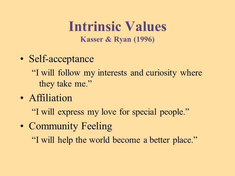 Intrinsic Values Kasser & Ryan (1996) Self-acceptance I will follow my interests and curiosity where they take me. Affiliation I will express my love for special people. Community Feeling I will help the world become a better place.