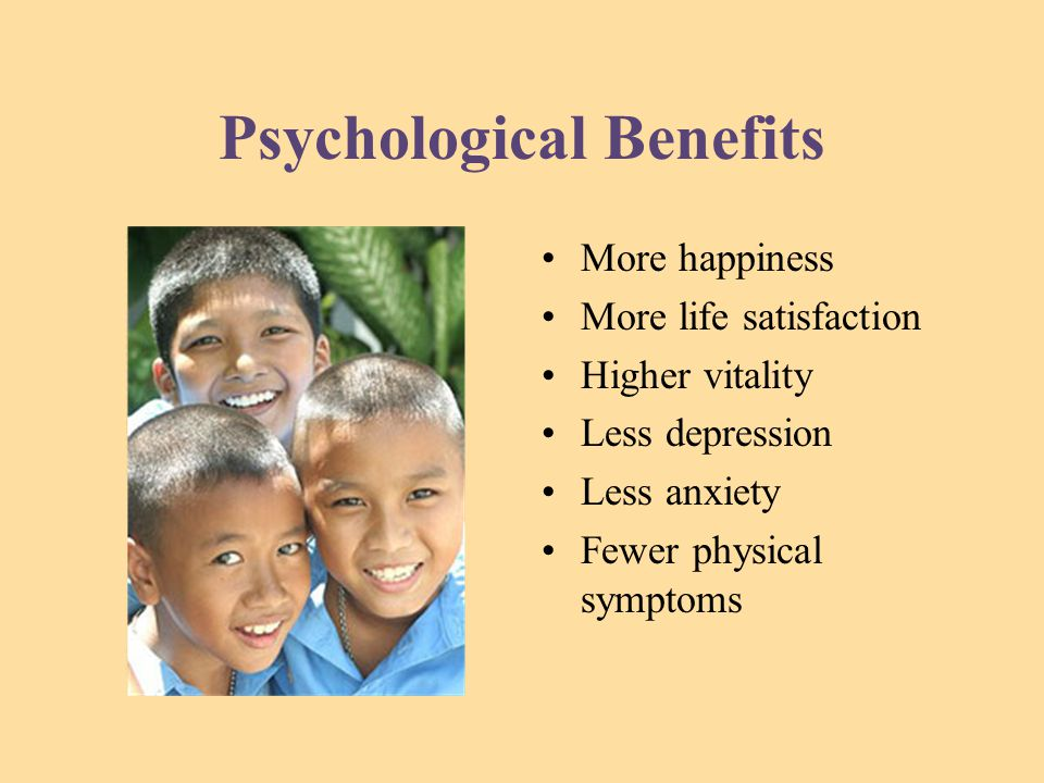 Psychological Benefits More happiness More life satisfaction Higher vitality Less depression Less anxiety Fewer physical symptoms